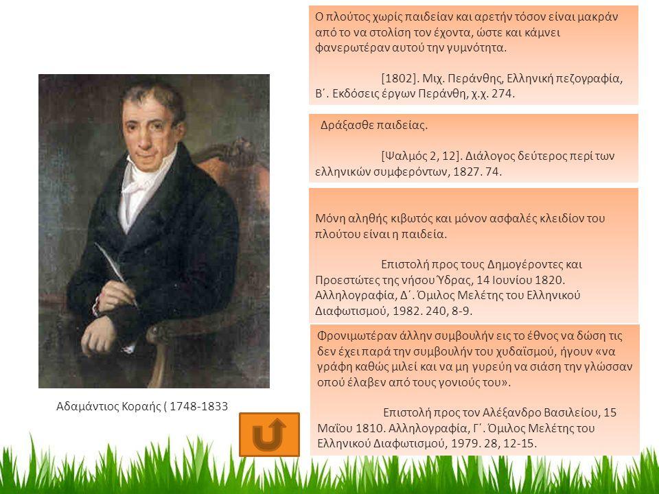 Αδαμάντιος Κοραής ( 1748-1833 ) Ο πλούτος χωρίς παιδείαν και αρετήν τόσον είναι μακράν από το να στολίση τον έχοντα, ώστε και κάμνει φανερωτέραν αυτού την γυμνότητα.