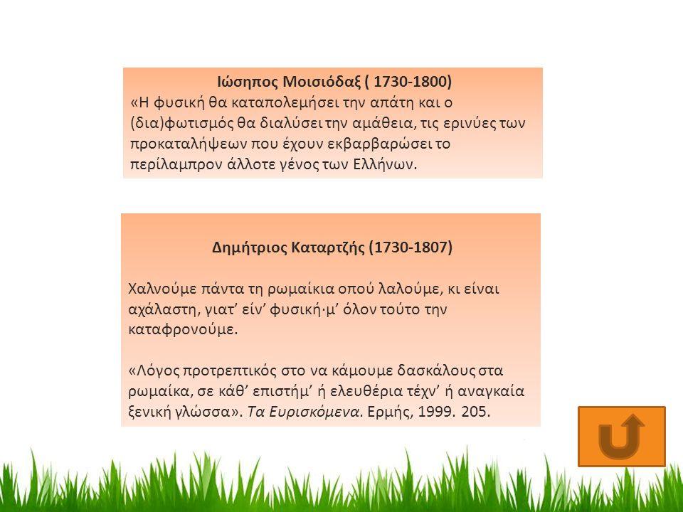 Δημήτριος Καταρτζής (1730-1807) Χαλνούμε πάντα τη ρωμαίκια οπού λαλούμε, κι είναι αχάλαστη, γιατ' είν' φυσική·μ' όλον τούτο την καταφρονούμε.