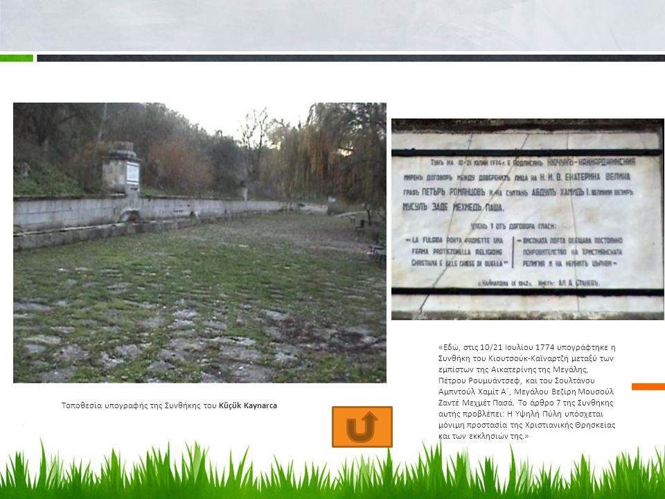 Τοποθεσία υπογραφής της Συνθήκης του Küçük Kaynarca «Εδώ, στις 10/21 Ιουλίου 1774 υπογράφτηκε η Συνθήκη του Κιουτσούκ-Καϊναρτζή μεταξύ των εμπίστων της Αικατερίνης της Μεγάλης, Πέτρου Ρουμυάντσεφ, και του Σουλτάνου Αμπντούλ Χαμίτ Α΄, Μεγάλου Βεζίρη Μουσούλ Ζαντέ Μεχμέτ Πασά.