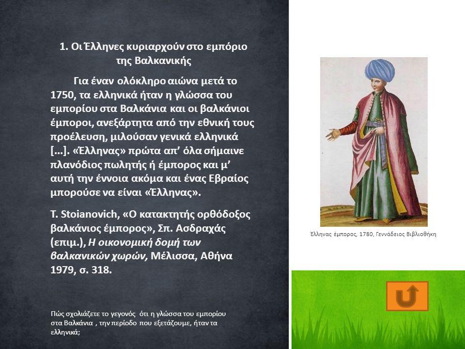 1. Οι Έλληνες κυριαρχούν στο εμπόριο της Βαλκανικής Για έναν ολόκληρο αιώνα μετά το 1750, τα ελληνικά ήταν η γλώσσα του εμπορίου στα Βαλκάνια και οι β