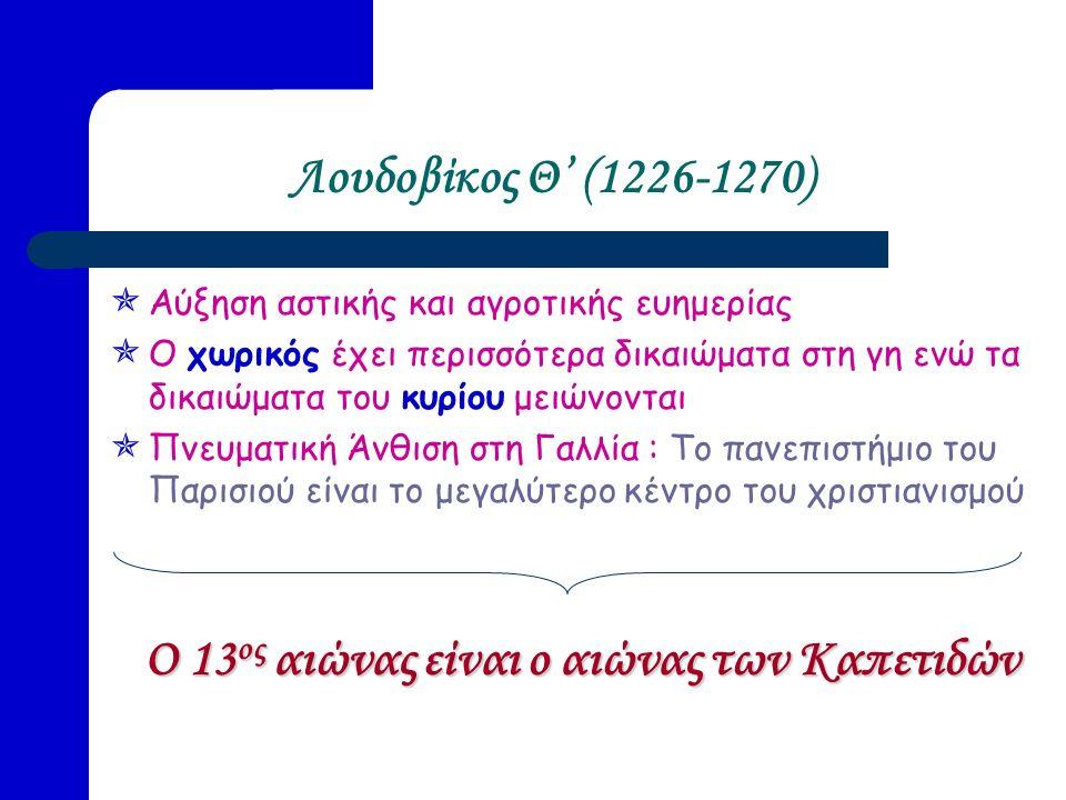 Λουδοβίκος Θ' (1226-1270)  Αύξηση αστικής και αγροτικής ευημερίας  Ο χωρικός έχει περισσότερα δικαιώματα στη γη ενώ τα δικαιώματα του κυρίου μειώνονται  Πνευματική Άνθιση στη Γαλλία : Το πανεπιστήμιο του Παρισιού είναι το μεγαλύτερο κέντρο του χριστιανισμού Ο 13 ος αιώνας είναι ο αιώνας των Καπετιδών