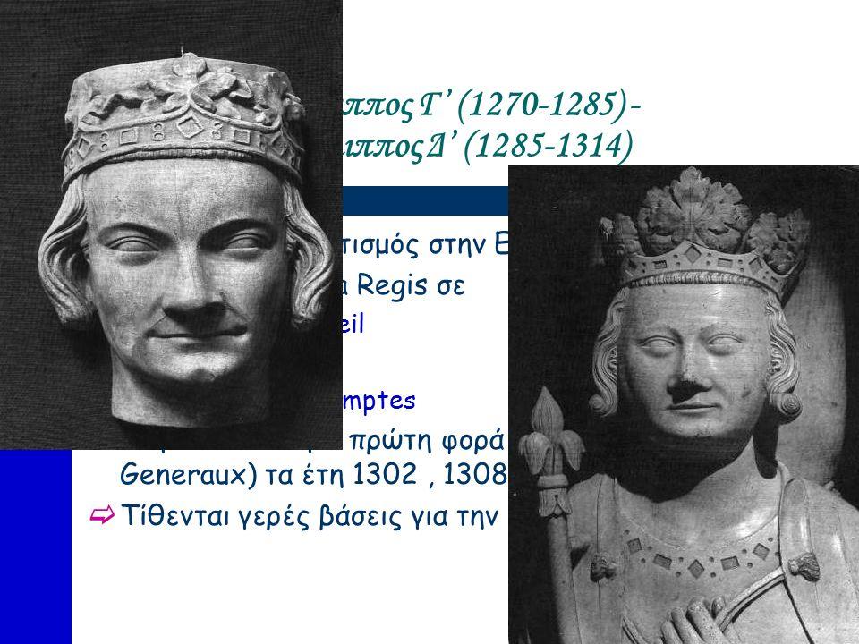 Φίλιππος Γ' (1270-1285) - Φίλιππος Δ' (1285-1314)  Επικρατεί Δεσποτισμός στην Εκκλησία  Διαιρείται η Curia Regis σε  Grand Conseil  Parlement  Cour aux comptes  Συγκαλούνται για πρώτη φορά οι Τάξεις (Etats Generaux) τα έτη 1302, 1308, 1314  Τίθενται γερές βάσεις για την οργάνωση του Στρατού
