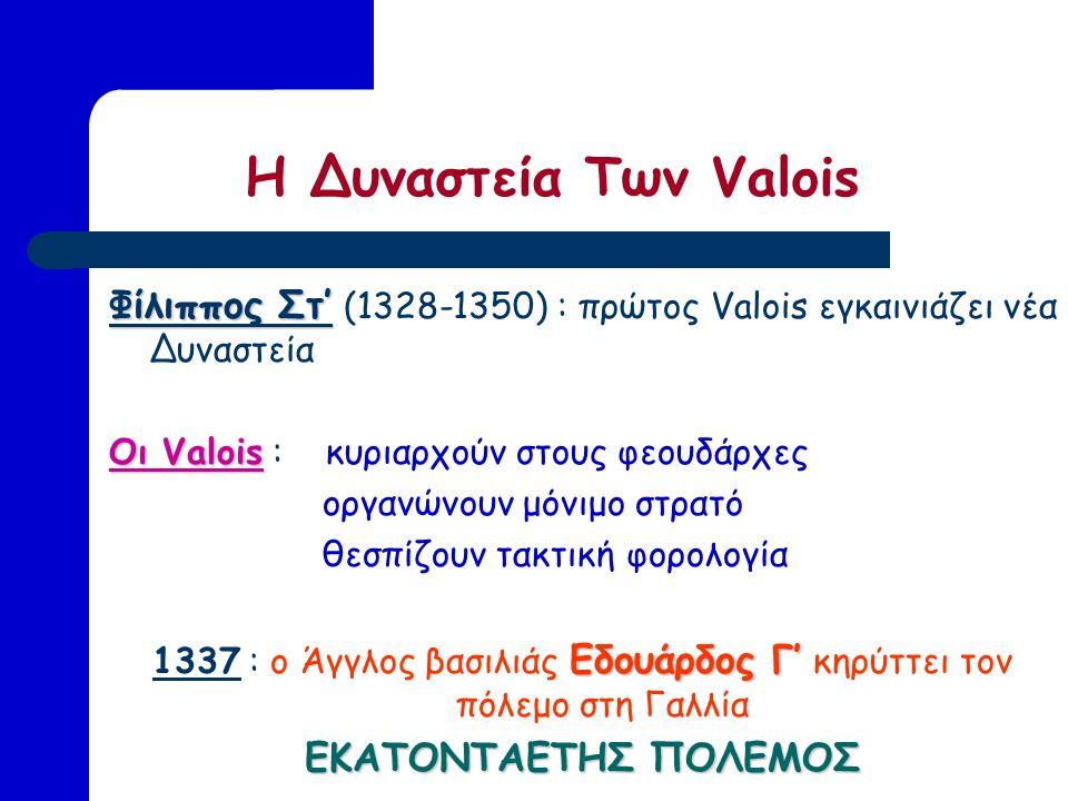 Η Δυναστεία Των Valois Φίλιππος Στ' Φίλιππος Στ' (1328-1350) : πρώτος Valois εγκαινιάζει νέα Δυναστεία Οι Valois Οι Valois : κυριαρχούν στους φεουδάρχες οργανώνουν μόνιμο στρατό θεσπίζουν τακτική φορολογία Εδουάρδος Γ' 1337 : ο Άγγλος βασιλιάς Εδουάρδος Γ' κηρύττει τον πόλεμο στη Γαλλία ΕΚΑΤΟΝΤΑΕΤΗΣ ΠΟΛΕΜΟΣ