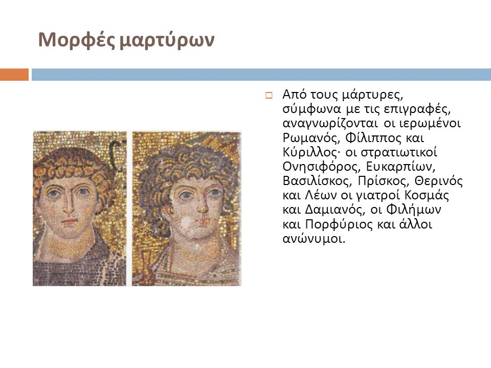 Μορφές μαρτύρων  Από τους μάρτυρες, σύμφωνα με τις επιγραφές, αναγνωρίζονται οι ιερωμένοι Ρωμανός, Φίλιππος και Κύριλλος · οι στρατιωτικοί Ονησιφόρος, Ευκαρπίων, Βασιλίσκος, Πρίσκος, Θερινός και Λέων οι γιατροί Κοσμάς και Δαμιανός, οι Φιλήμων και Πορφύριος και άλλοι ανώνυμοι.