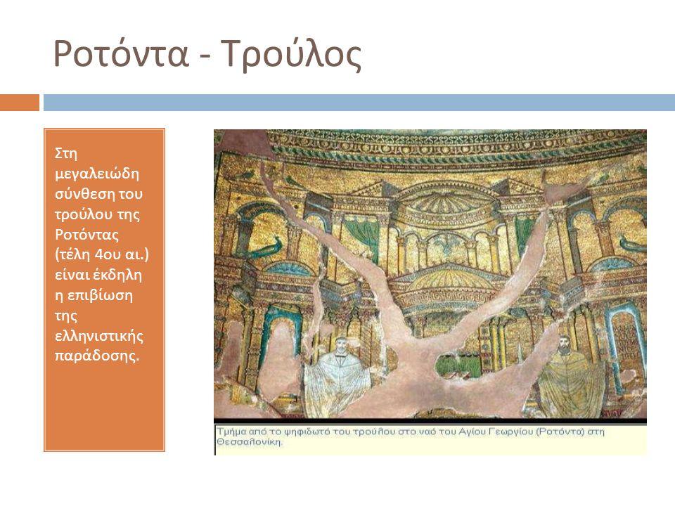 Στη μεγαλειώδη σύνθεση του τρούλου της Ροτόντας ( τέλη 4 ου αι.) είναι έκδηλη η επιβίωση της ελληνιστικής παράδοσης.