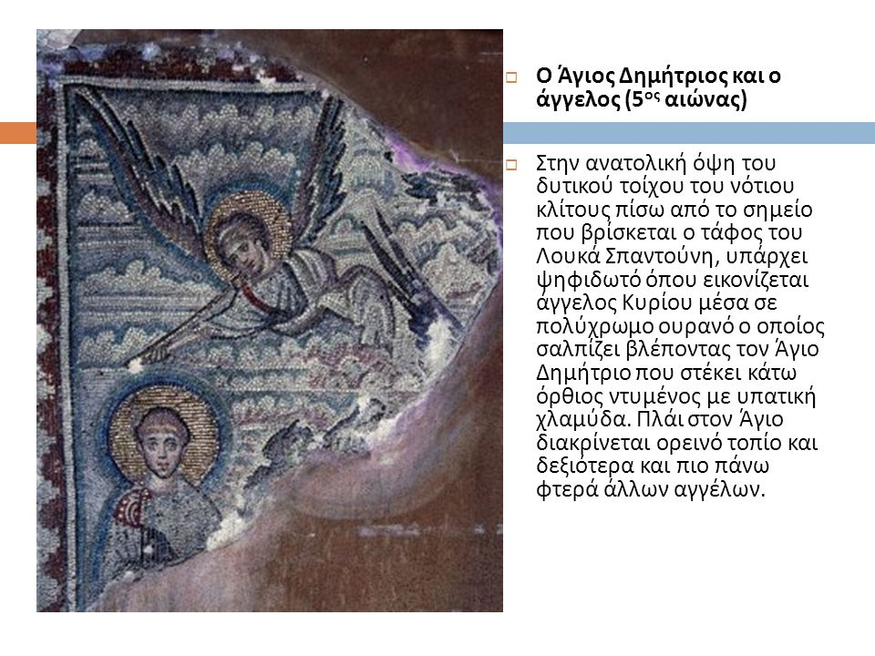  Ο Άγιος Δημήτριος και ο άγγελος (5 ος αιώνας )  Στην ανατολική όψη του δυτικού τοίχου του νότιου κλίτους πίσω από το σημείο που βρίσκεται ο τάφος του Λουκά Σπαντούνη, υπάρχει ψηφιδωτό όπου εικονίζεται άγγελος Κυρίου μέσα σε πολύχρωμο ουρανό ο οποίος σαλπίζει βλέποντας τον Άγιο Δημήτριο που στέκει κάτω όρθιος ντυμένος με υπατική χλαμύδα.