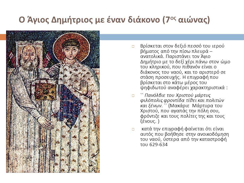 Ο Άγιος Δημήτριος με έναν διάκονο (7 ος αιώνας )  Βρίσκεται στον δεξιό πεσσό του ιερού βήματος από την πίσω πλευρά – ανατολικά.