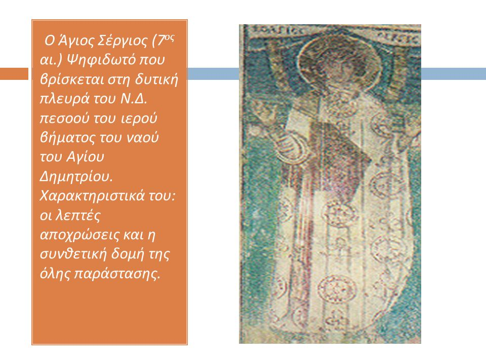 Ο Άγιος Σέργιος (7 ος αι.) Ψηφιδωτό που βρίσκεται στη δυτική πλευρά του Ν. Δ. πεσοού του ιερού βήματος του ναού του Αγίου Δημητρίου. Χαρακτηριστικά το