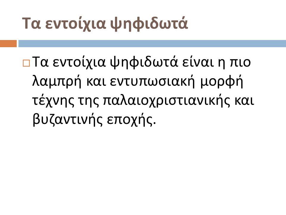 Τα εντοίχια ψηφιδωτά  Τα εντοίχια ψηφιδωτά είναι η πιο λαμπρή και εντυπωσιακή μορφή τέχνης της παλαιοχριστιανικής και βυζαντινής εποχής.