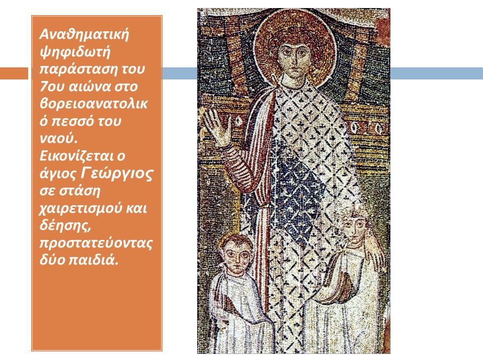 Αναθηματική ψηφιδωτή παράσταση του 7 ου αιώνα στο βορειοανατολικ ό πεσσό του ναού. Εικονίζεται ο άγιος Γεώργιος σε στάση χαιρετισμού και δέησης, προστ