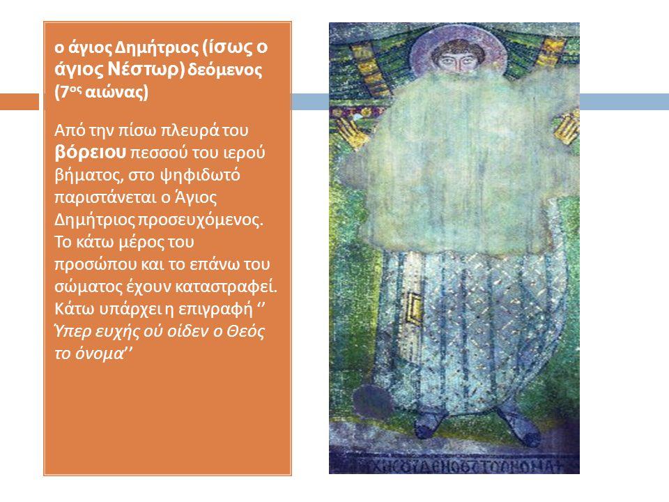 ο άγιος Δημήτριος (ίσως ο άγιος Νέστωρ) δεόμενος (7 ος αιώνας ) Από την πίσω πλευρά του βόρειου πεσσού του ιερού βήματος, στο ψηφιδωτό παριστάνεται ο Άγιος Δημήτριος προσευχόμενος.
