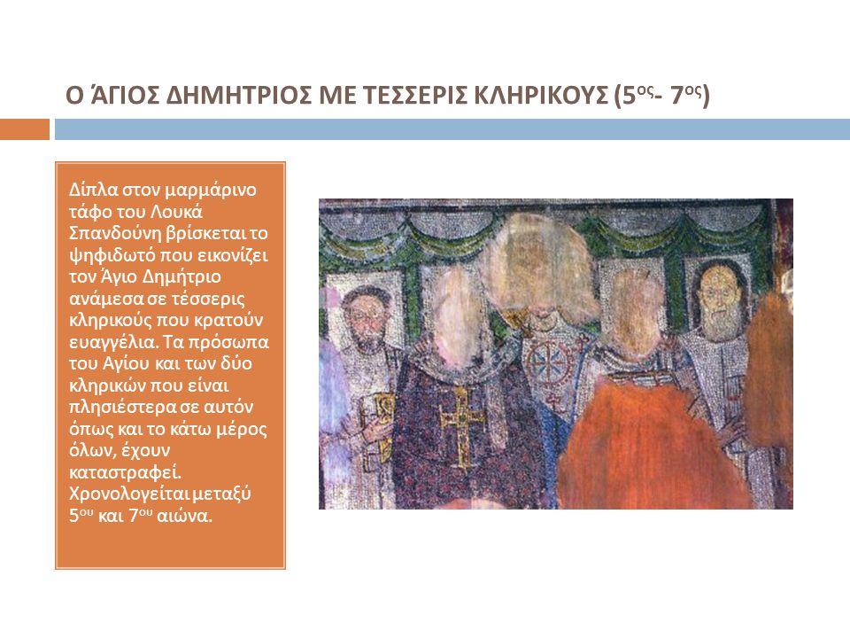 Ο ΆΓΙΟΣ ΔΗΜΗΤΡΙΟΣ ΜΕ ΤΕΣΣΕΡΙΣ ΚΛΗΡΙΚΟΥΣ (5 ος - 7 ος ) Δίπλα στον μαρμάρινο τάφο του Λουκά Σπανδούνη βρίσκεται το ψηφιδωτό που εικονίζει τον Άγιο Δημήτριο ανάμεσα σε τέσσερις κληρικούς που κρατούν ευαγγέλια.