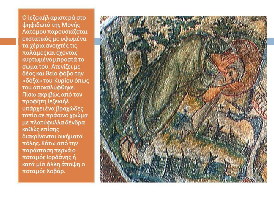 Ο Ιεζεκιήλ αριστερά στο ψηφιδωτό της Μονής Λατόμου παρουσιάζεται εκστατικός με υψωμένα τα χέρια ανοιχτές τις παλάμες και έχοντας κυρτωμένο μπροστά το σώμα του.