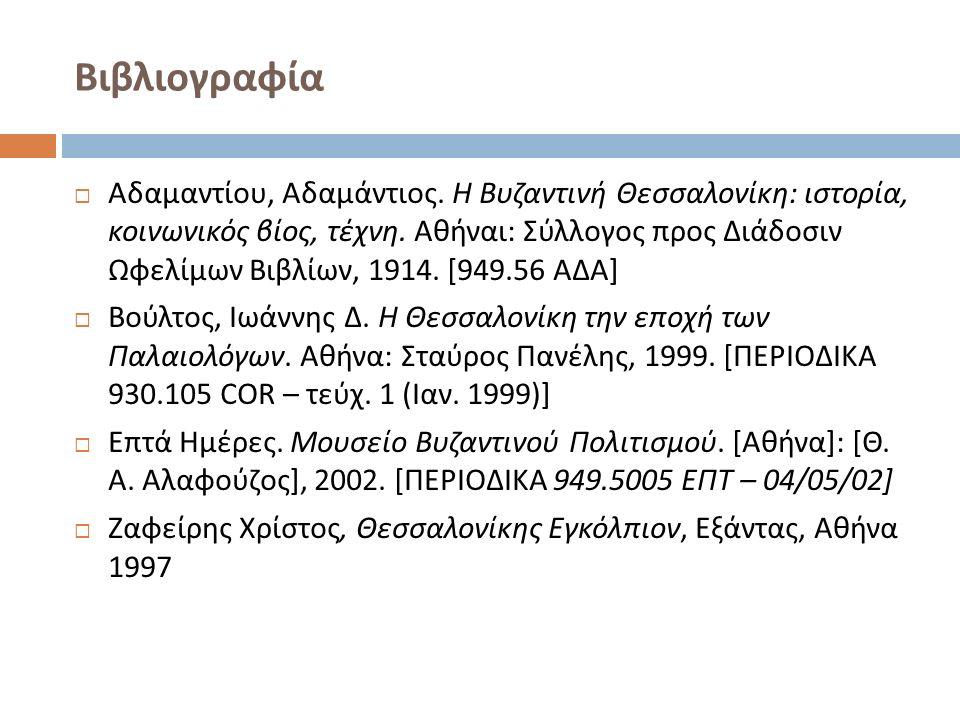 Βιβλιογραφία  Αδαμαντίου, Αδαμάντιος. Η Βυζαντινή Θεσσαλονίκη : ιστορία, κοινωνικός βίος, τέχνη. Αθήναι : Σύλλογος προς Διάδοσιν Ωφελίμων Βιβλίων, 19