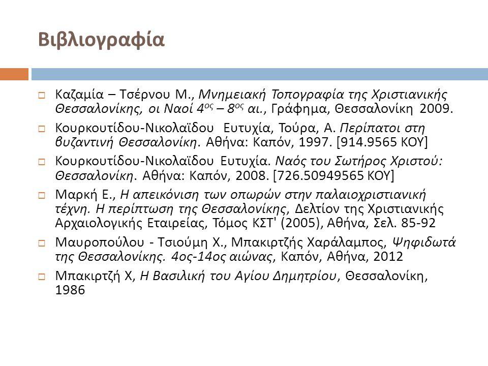 Βιβλιογραφία  Καζαμία – Τσέρνου Μ., Μνημειακή Τοπογραφία της Χριστιανικής Θεσσαλονίκης, οι Ναοί 4 ος – 8 ος αι., Γράφημα, Θεσσαλονίκη 2009.