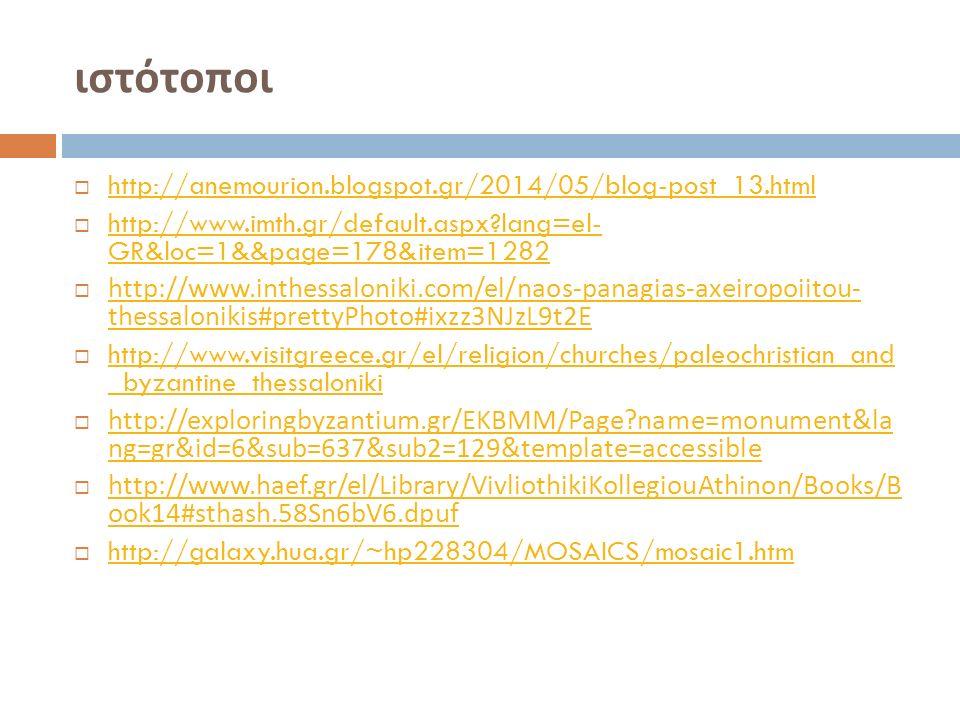 ιστότοποι  http://anemourion.blogspot.gr/2014/05/blog-post_13.html http://anemourion.blogspot.gr/2014/05/blog-post_13.html  http://www.imth.gr/default.aspx lang=el- GR&loc=1&&page=178&item=1282 http://www.imth.gr/default.aspx lang=el- GR&loc=1&&page=178&item=1282  http://www.inthessaloniki.com/el/naos-panagias-axeiropoiitou- thessalonikis#prettyPhoto#ixzz3NJzL9t2E http://www.inthessaloniki.com/el/naos-panagias-axeiropoiitou- thessalonikis#prettyPhoto#ixzz3NJzL9t2E  http://www.visitgreece.gr/el/religion/churches/paleochristian_and _byzantine_thessaloniki http://www.visitgreece.gr/el/religion/churches/paleochristian_and _byzantine_thessaloniki  http://exploringbyzantium.gr/EKBMM/Page name=monument&la ng=gr&id=6&sub=637&sub2=129&template=accessible http://exploringbyzantium.gr/EKBMM/Page name=monument&la ng=gr&id=6&sub=637&sub2=129&template=accessible  http://www.haef.gr/el/Library/VivliothikiKollegiouAthinon/Books/B ook14#sthash.58Sn6bV6.dpuf http://www.haef.gr/el/Library/VivliothikiKollegiouAthinon/Books/B ook14#sthash.58Sn6bV6.dpuf  http://galaxy.hua.gr/~hp228304/MOSAICS/mosaic1.htm http://galaxy.hua.gr/~hp228304/MOSAICS/mosaic1.htm