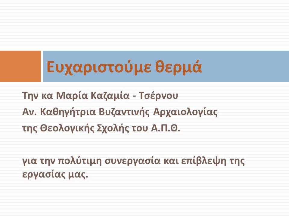 Την κα Μαρία Καζαμία - Τσέρνου Αν. Καθηγήτρια Βυζαντινής Αρχαιολογίας της Θεολογικής Σχολής του Α. Π. Θ. για την πολύτιμη συνεργασία και επίβλεψη της