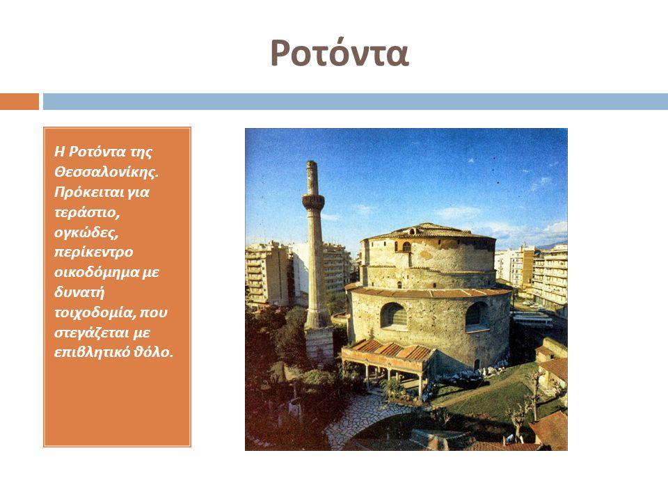 Ροτόντα Η Ροτόντα της Θεσσαλονίκης. Πρόκειται για τεράστιο, ογκώδες, περίκεντρο οικοδόμημα με δυνατή τοιχοδομία, που στεγάζεται με επιβλητικό θόλο.