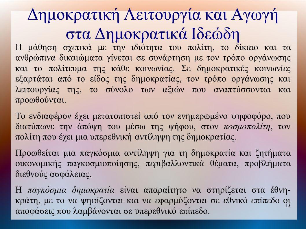 13 Δημοκρατική Λειτουργία και Αγωγή στα Δημοκρατικά Ιδεώδη Η μάθηση σχετικά με την ιδιότητα του πολίτη, το δίκαιο και τα ανθρώπινα δικαιώματα γίνεται σε συνάρτηση με τον τρόπο οργάνωσης και το πολίτευμα της κάθε κοινωνίας.