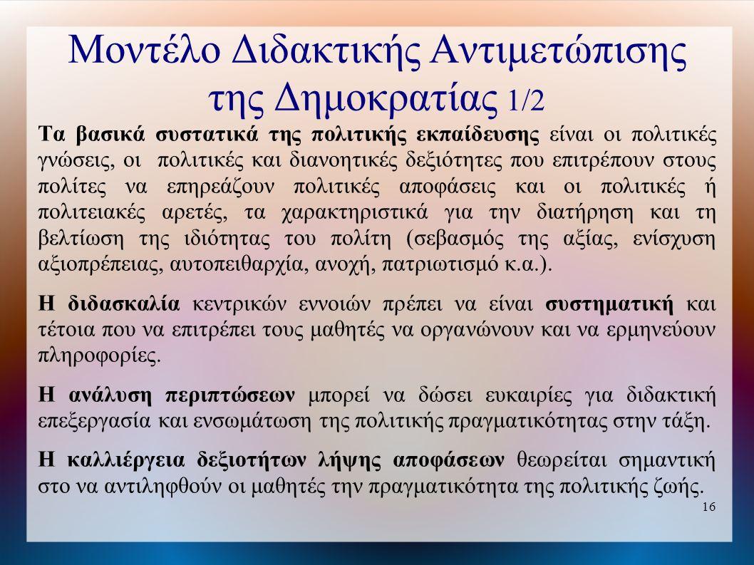 16 Μοντέλο Διδακτικής Αντιμετώπισης της Δημοκρατίας 1/2 Τα βασικά συστατικά της πολιτικής εκπαίδευσης είναι οι πολιτικές γνώσεις, οι πολιτικές και διανοητικές δεξιότητες που επιτρέπουν στους πολίτες να επηρεάζουν πολιτικές αποφάσεις και οι πολιτικές ή πολιτειακές αρετές, τα χαρακτηριστικά για την διατήρηση και τη βελτίωση της ιδιότητας του πολίτη (σεβασμός της αξίας, ενίσχυση αξιοπρέπειας, αυτοπειθαρχία, ανοχή, πατριωτισμό κ.α.).