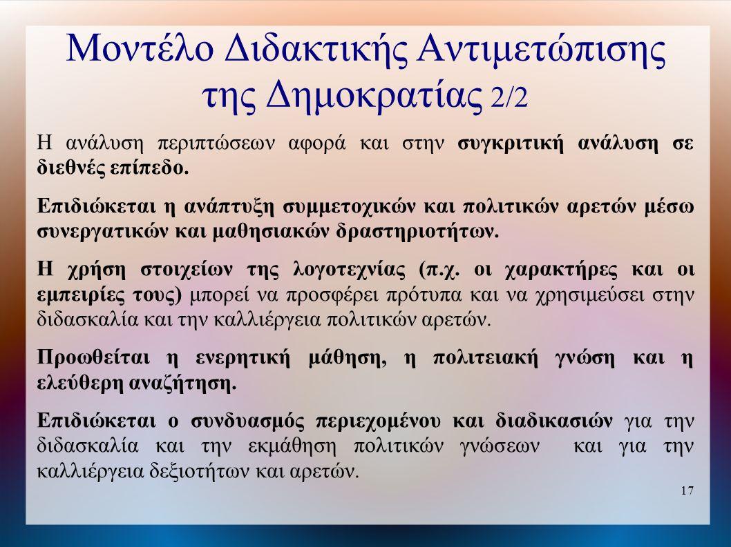 17 Μοντέλο Διδακτικής Αντιμετώπισης της Δημοκρατίας 2/2 Η ανάλυση περιπτώσεων αφορά και στην συγκριτική ανάλυση σε διεθνές επίπεδο.