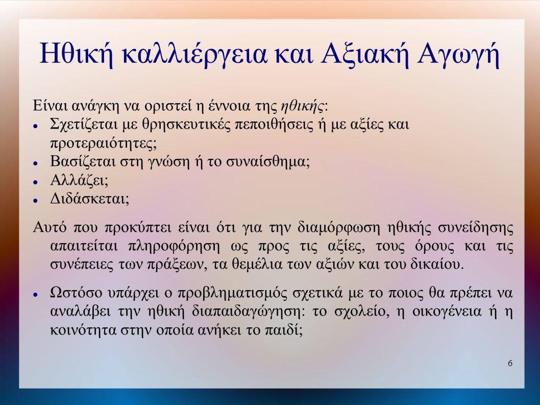 6 Ηθική καλλιέργεια και Αξιακή Αγωγή Είναι ανάγκη να οριστεί η έννοια της ηθικής: Σχετίζεται με θρησκευτικές πεποιθήσεις ή με αξίες και προτεραιότητες; Βασίζεται στη γνώση ή το συναίσθημα; Αλλάζει; Διδάσκεται; Αυτό που προκύπτει είναι ότι για την διαμόρφωση ηθικής συνείδησης απαιτείται πληροφόρηση ως προς τις αξίες, τους όρους και τις συνέπειες των πράξεων, τα θεμέλια των αξιών και του δικαίου.