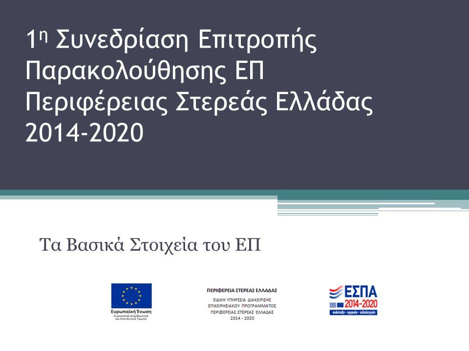 1 η Συνεδρίαση Επιτροπής Παρακολούθησης ΕΠ Περιφέρειας Στερεάς Ελλάδας 2014-2020 Τα Βασικά Στοιχεία του ΕΠ