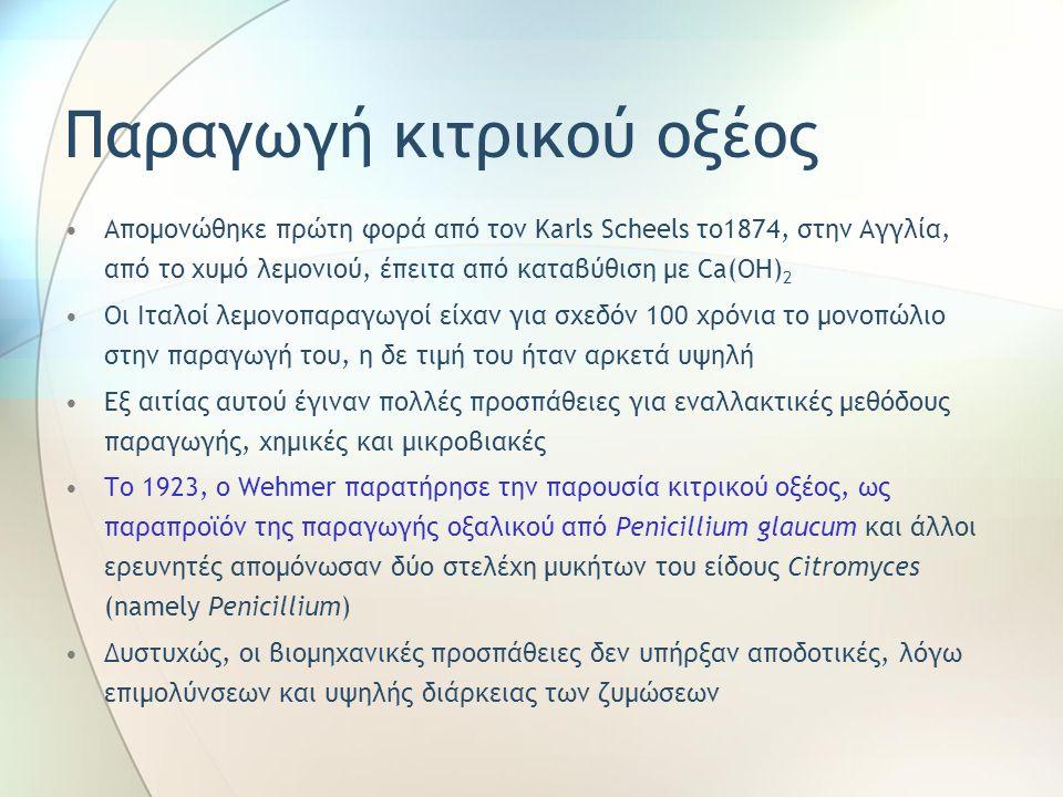 Παραγωγή κιτρικού οξέος Απομονώθηκε πρώτη φορά από τον Karls Scheels το1874, στην Αγγλία, από το χυμό λεμονιού, έπειτα από καταβύθιση με Ca(OH) 2 Οι Ιταλοί λεμονοπαραγωγοί είχαν για σχεδόν 100 χρόνια το μονοπώλιο στην παραγωγή του, η δε τιμή του ήταν αρκετά υψηλή Εξ αιτίας αυτού έγιναν πολλές προσπάθειες για εναλλακτικές μεθόδους παραγωγής, χημικές και μικροβιακές Το 1923, ο Wehmer παρατήρησε την παρουσία κιτρικού οξέος, ως παραπροϊόν της παραγωγής οξαλικού από Penicillium glaucum και άλλοι ερευνητές απομόνωσαν δύο στελέχη μυκήτων του είδους Citromyces (namely Penicillium) Δυστυχώς, οι βιομηχανικές προσπάθειες δεν υπήρξαν αποδοτικές, λόγω επιμολύνσεων και υψηλής διάρκειας των ζυμώσεων