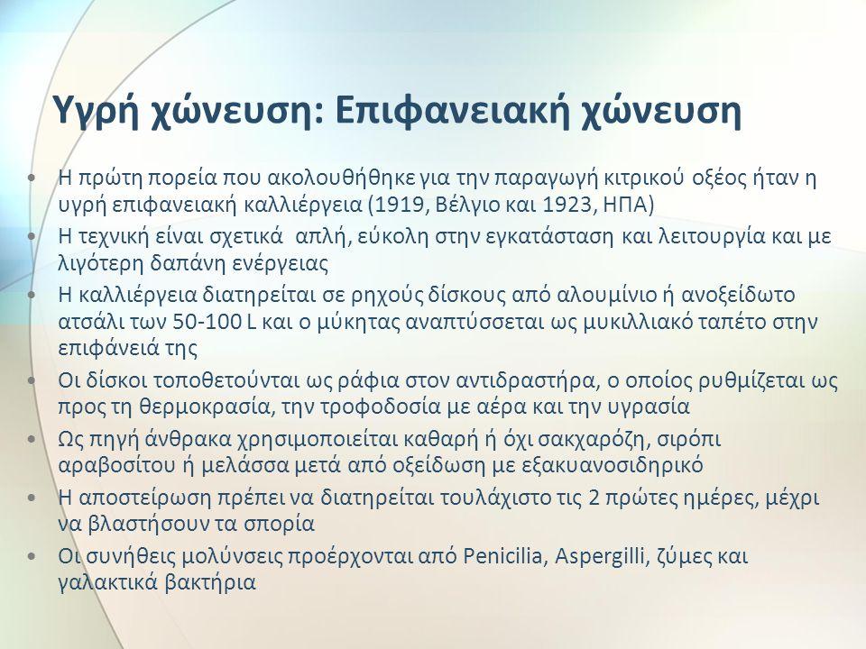 Υγρή χώνευση: Επιφανειακή χώνευση Η πρώτη πορεία που ακολουθήθηκε για την παραγωγή κιτρικού οξέος ήταν η υγρή επιφανειακή καλλιέργεια (1919, Βέλγιο και 1923, ΗΠΑ) Η τεχνική είναι σχετικά απλή, εύκολη στην εγκατάσταση και λειτουργία και με λιγότερη δαπάνη ενέργειας Η καλλιέργεια διατηρείται σε ρηχούς δίσκους από αλουμίνιο ή ανοξείδωτο ατσάλι των 50-100 L και ο μύκητας αναπτύσσεται ως μυκιλλιακό ταπέτο στην επιφάνειά της Οι δίσκοι τοποθετούνται ως ράφια στον αντιδραστήρα, ο οποίος ρυθμίζεται ως προς τη θερμοκρασία, την τροφοδοσία με αέρα και την υγρασία Ως πηγή άνθρακα χρησιμοποιείται καθαρή ή όχι σακχαρόζη, σιρόπι αραβοσίτου ή μελάσσα μετά από οξείδωση με εξακυανοσιδηρικό Η αποστείρωση πρέπει να διατηρείται τουλάχιστο τις 2 πρώτες ημέρες, μέχρι να βλαστήσουν τα σπορία Οι συνήθεις μολύνσεις προέρχονται από Penicilia, Aspergilli, ζύμες και γαλακτικά βακτήρια