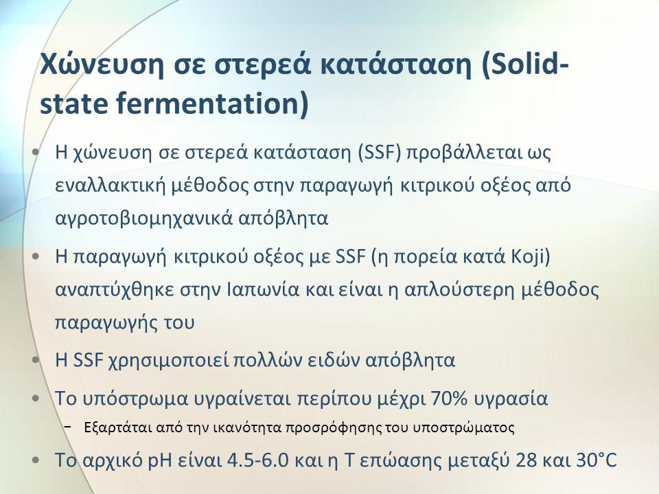 Χώνευση σε στερεά κατάσταση (Solid- state fermentation) Η χώνευση σε στερεά κατάσταση (SSF) προβάλλεται ως εναλλακτική μέθοδος στην παραγωγή κιτρικού οξέος από αγροτοβιομηχανικά απόβλητα Η παραγωγή κιτρικού οξέος με SSF (η πορεία κατά Koji) αναπτύχθηκε στην Ιαπωνία και είναι η απλούστερη μέθοδος παραγωγής του Η SSF χρησιμοποιεί πολλών ειδών απόβλητα Το υπόστρωμα υγραίνεται περίπου μέχρι 70% υγρασία − Εξαρτάται από την ικανότητα προσρόφησης του υποστρώματος Το αρχικό pH είναι 4.5-6.0 και η Τ επώασης μεταξύ 28 και 30°C