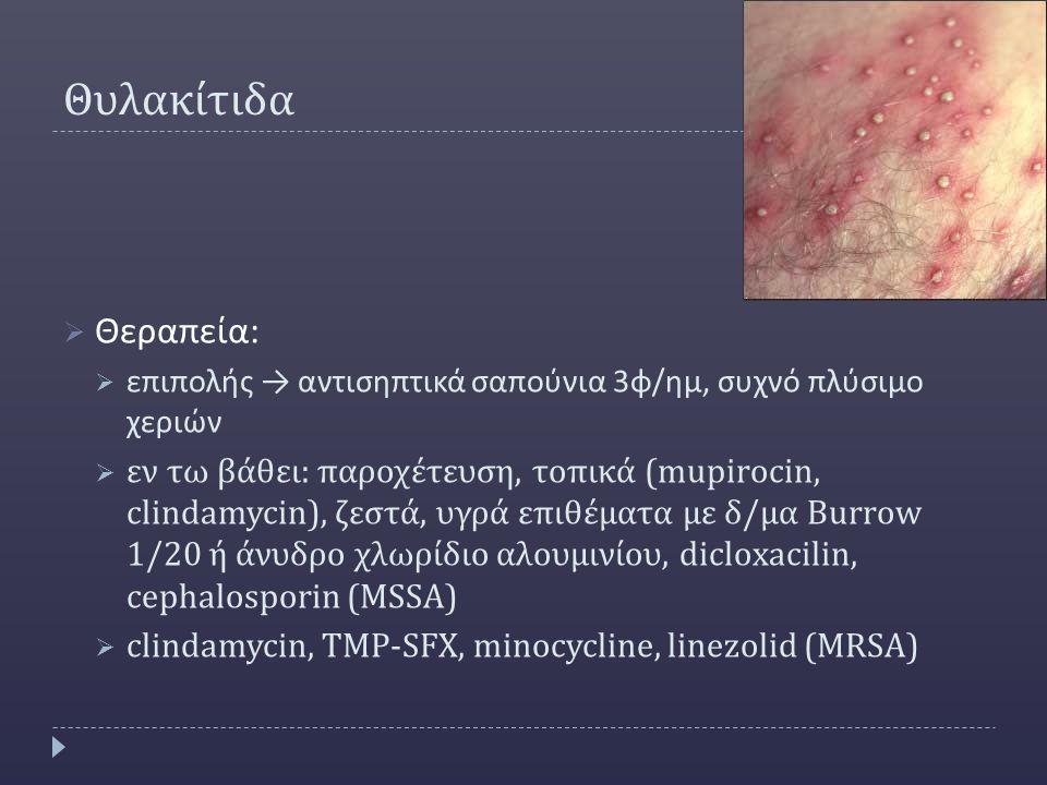 Θυλακίτιδα  Θεραπεία :  επιπολής → αντισηπτικά σαπούνια 3 φ / ημ, συχνό πλύσιμο χεριών  εν τω βάθει: παροχέτευση, τοπικά (mupirocin, clindamycin), ζεστά, υγρά επιθέματα με δ/μα Burrow 1/20 ή άνυδρο χλωρίδιο αλουμινίου, dicloxacilin, cephalosporin (MSSA)  clindamycin, TMP-SFX, minocycline, linezolid (MRSA)