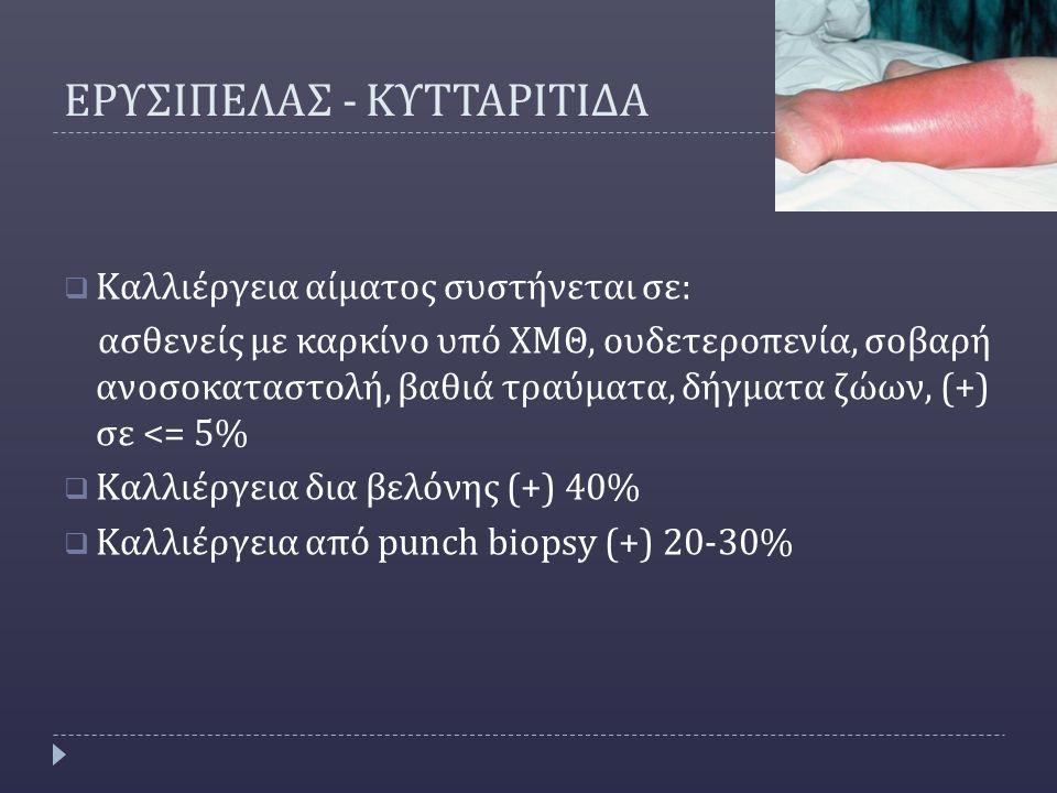 ΕΡΥΣΙΠΕΛΑΣ - ΚΥΤΤΑΡΙΤΙΔΑ  Καλλιέργεια αίματος συστήνεται σε: ασθενείς με καρκίνο υπό ΧΜΘ, ουδετεροπενία, σοβαρή ανοσοκαταστολή, βαθιά τραύματα, δήγματα ζώων, (+) σε <= 5%  Καλλιέργεια δια βελόνης (+) 40%  Καλλιέργεια από punch biopsy (+) 20-30%