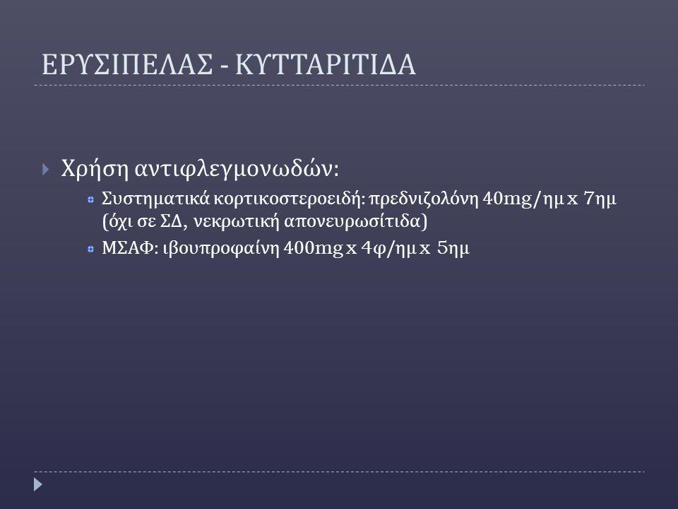 ΕΡΥΣΙΠΕΛΑΣ - ΚΥΤΤΑΡΙΤΙΔΑ  Χρήση αντιφλεγμονωδών : Συστηματικά κορτικοστεροειδή : πρεδνιζολόνη 40mg/ ημ x 7 ημ ( όχι σε ΣΔ, νεκρωτική απονευρωσίτιδα ) ΜΣΑΦ : ιβουπροφαίνη 400mg x 4 φ / ημ x 5 ημ