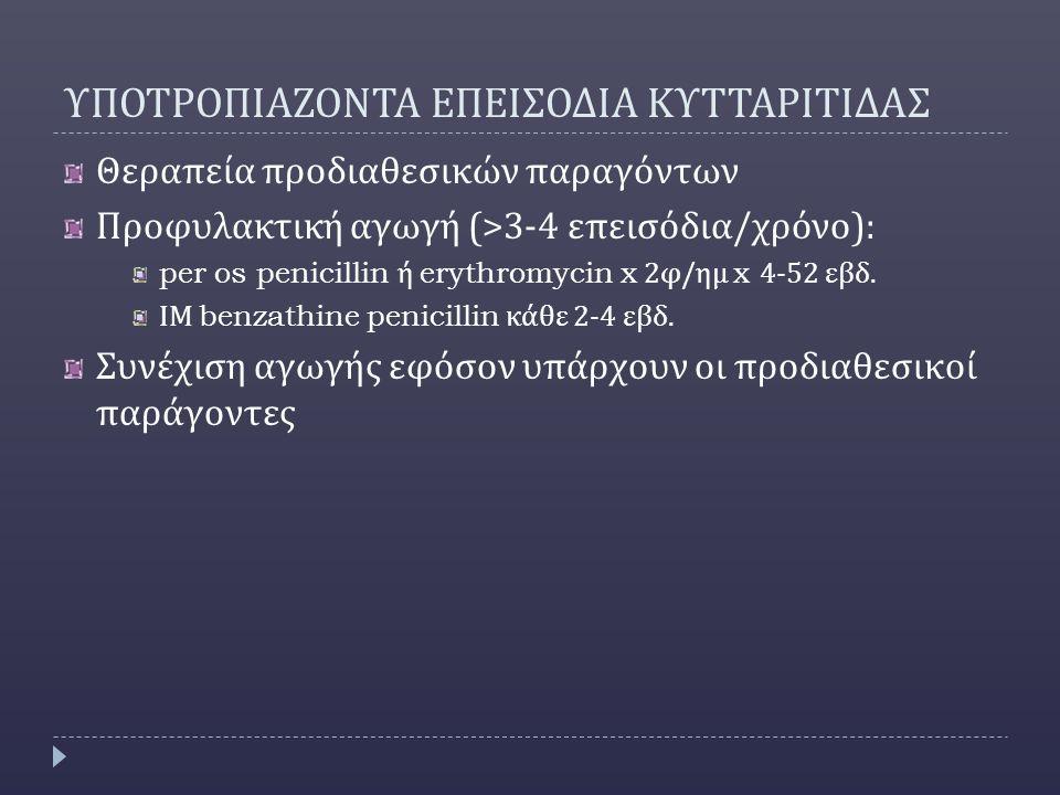 ΥΠΟΤΡΟΠΙΑΖΟΝΤΑ ΕΠΕΙΣΟΔΙΑ ΚΥΤΤΑΡΙΤΙΔΑΣ Θεραπεία προδιαθεσικών παραγόντων Προφυλακτική αγωγή (>3-4 επεισόδια / χρόνο ): per os penicillin ή erythromycin x 2 φ / ημ x 4-52 εβδ.