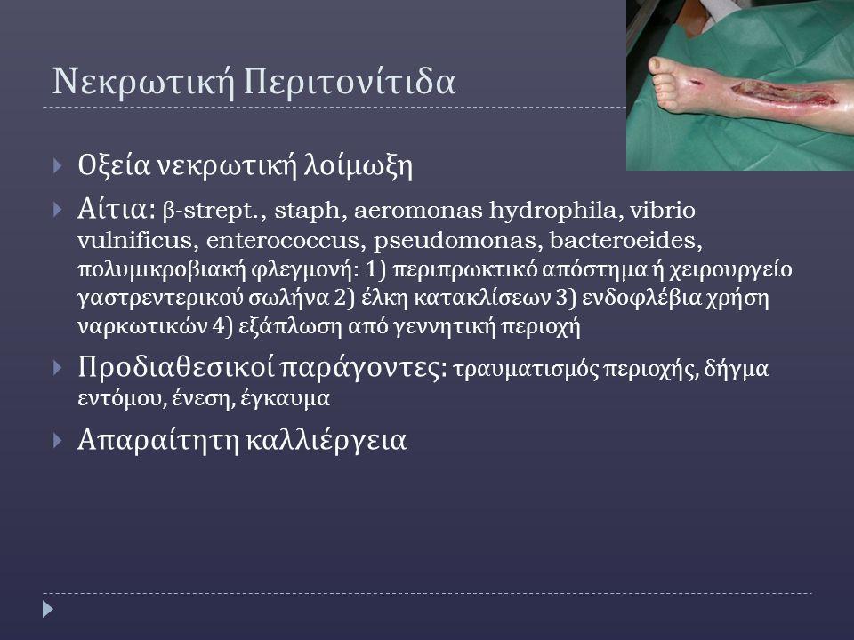 N εκρωτική Περιτονίτιδα  Οξεία νεκρωτική λοίμωξη  Αίτια : β -strept., staph, aeromonas hydrophila, vibrio vulnificus, enterococcus, pseudomonas, bacteroeides, πολυμικροβιακή φλεγμονή : 1) περιπρωκτικό απόστημα ή χειρουργείο γαστρεντερικού σωλήνα 2) έλκη κατακλίσεων 3) ενδοφλέβια χρήση ναρκωτικών 4) εξάπλωση από γεννητική περιοχή  Προδιαθεσικοί παράγοντες : τραυματισμός περιοχής, δήγμα εντόμου, ένεση, έγκαυμα  Απαραίτητη καλλιέργεια