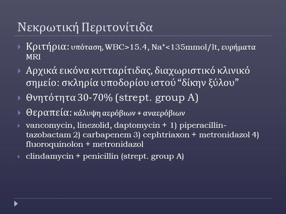 N εκρωτική Περιτονίτιδα  Κριτήρια : υπόταση, WBC>15.4, Na + <135mmol/lt, ευρήματα Μ RI  Αρχικά εικόνα κυτταρίτιδας, διαχωριστικό κλινικό σημείο : σκληρία υποδορίου ιστού δίκην ξύλου  Θνητότητα 30-70% (strept.