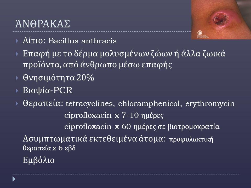 ΆΝΘΡΑΚΑΣ  Αίτιο : Bacillus anthracis  Επαφή με το δέρμα μολυσμένων ζώων ή άλλα ζωικά προϊόντα, από άνθρωπο μέσω επαφής  Θνησιμότητα 20%  Βιοψία -PCR  Θεραπεία : tetracyclines, chloramphenicol, erythromycin ciprofloxacin x 7-10 ημέρες ciprofloxacin x 60 ημέρες σε βιοτρομοκρατία Ασυμπτωματικά εκτεθειμένα άτομα : προφυλακτική θεραπεία x 6 εβδ Εμβόλιο