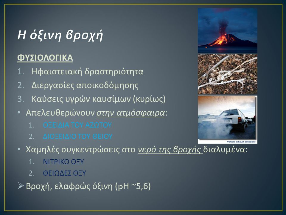 ΦΥΣΙΟΛΟΓΙΚΑ 1.Ηφαιστειακή δραστηριότητα 2.Διεργασίες αποικοδόμησης 3.Καύσεις υγρών καυσίμων ( κυρίως ) Απελευθερώνουν στην ατμόσφαιρα : 1.ΟΞΕΙΔΙΑ ΤΟΥ ΑΖΩΤΟΥ 2.ΔΙΟΞΕΙΔΙΟ ΤΟΥ ΘΕΙΟΥ Χαμηλές συγκεντρώσεις στο νερό της βροχής διαλυμένα : 1.ΝΙΤΡΙΚΟ ΟΞΥ 2.ΘΕΙΩΔΕΣ ΟΞΥ  Βροχή, ελαφρώς όξινη (pH ~5,6)