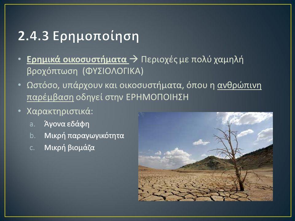 Ερημικά οικοσυστήματα  Περιοχές με πολύ χαμηλή βροχόπτωση ( ΦΥΣΙΟΛΟΓΙΚΑ ) Ωστόσο, υπάρχουν και οικοσυστήματα, όπου η ανθρώπινη παρέμβαση οδηγεί στην ΕΡΗΜΟΠΟΙΗΣΗ Χαρακτηριστικά : a.Άγονα εδάφη b.Μικρή παραγωγικότητα c.Μικρή βιομάζα