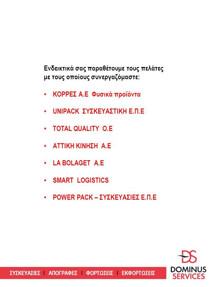 ΣΥΣΚΕΥΑΣΙΕΣ Ι ΑΠΟΓΡΑΦΕΣ Ι ΦΟΡΤΩΣΕΙΣ Ι ΕΚΦΟΡΤΩΣΕΙΣ Ενδεικτικά σας παραθέτουμε τους πελάτες με τους οποίους συνεργαζόμαστε: ΚΟΡΡΕΣ Α.Ε Φυσικά προϊόντα UNIPACK ΣΥΣΚΕΥΑΣΤΙΚΗ Ε.Π.Ε TOTAL QUALITY Ο.Ε ΑΤΤΙΚΗ ΚΙΝΗΣΗ Α.Ε LA BOLAGET Α.Ε SMART LOGISTICS POWER PACK – ΣΥΣΚΕΥΑΣΙΕΣ Ε.Π.Ε