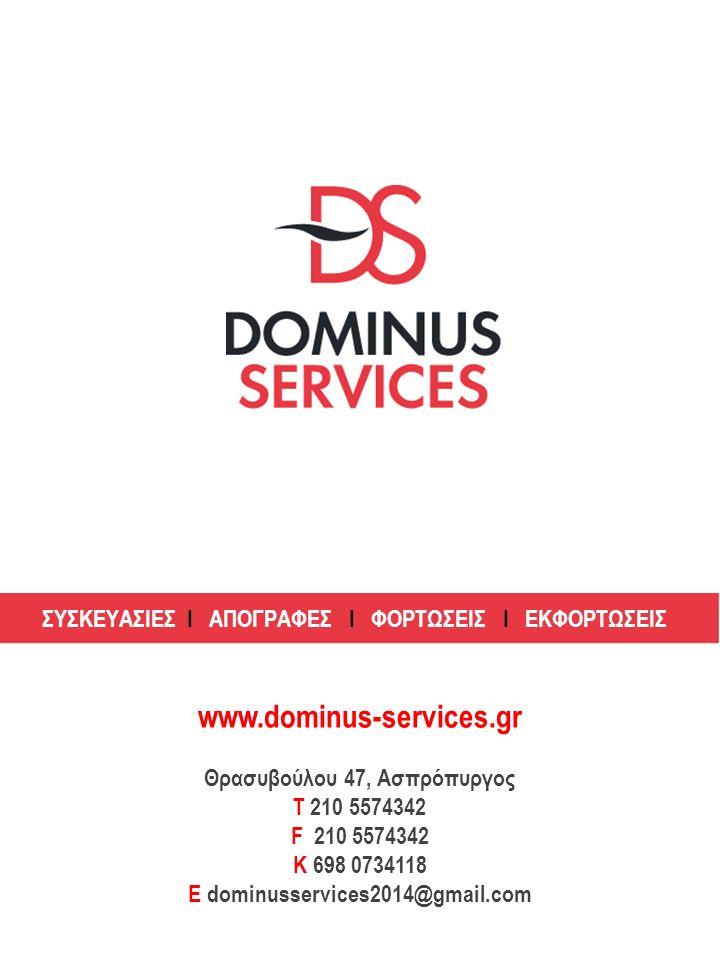 ΣΥΣΚΕΥΑΣΙΕΣ Ι ΑΠΟΓΡΑΦΕΣ Ι ΦΟΡΤΩΣΕΙΣ Ι ΕΚΦΟΡΤΩΣΕΙΣ www.dominus-services.gr Θρασυβούλου 47, Ασπρόπυργος Τ 210 5574342 F 210 5574342 K 698 0734118 E dominusservices2014@gmail.com
