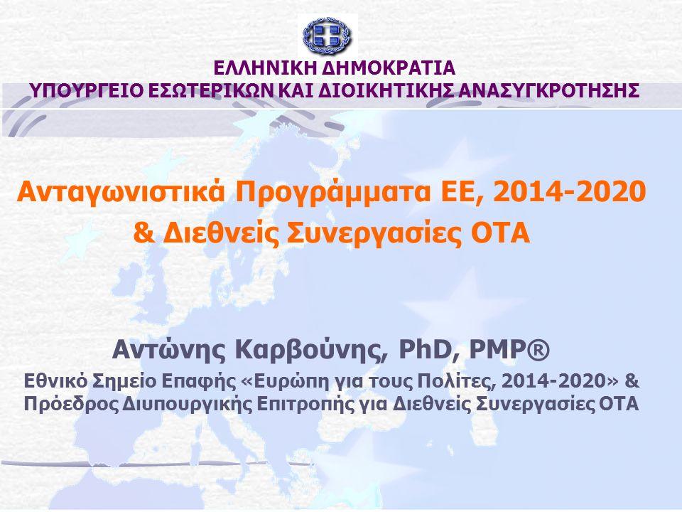 ΕΛΛΗΝΙΚΗ ΔΗΜΟΚΡΑΤΙΑ ΥΠΟΥΡΓΕΙΟ ΕΣΩΤΕΡΙΚΩΝ ΚΑΙ ΔΙΟΙΚΗΤΙΚΗΣ ΑΝΑΣΥΓΚΡΟΤΗΣΗΣ Ανταγωνιστικά Προγράμματα ΕΕ, 2014-2020 & Διεθνείς Συνεργασίες ΟΤΑ Αντώνης Καρβούνης, PhD, PMP® Εθνικό Σημείο Επαφής «Ευρώπη για τους Πολίτες, 2014-2020» & Πρόεδρος Διυπουργικής Επιτροπής για Διεθνείς Συνεργασίες ΟΤΑ