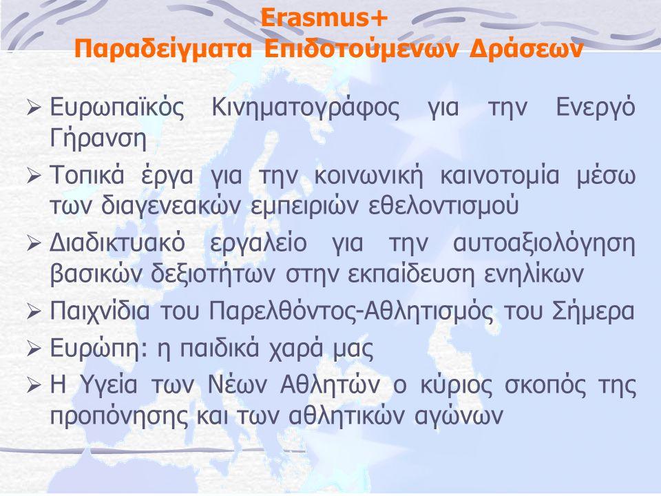 Erasmus+ Παραδείγματα Επιδοτούμενων Δράσεων  Ευρωπαϊκός Κινηματογράφος για την Ενεργό Γήρανση  Τοπικά έργα για την κοινωνική καινοτομία μέσω των διαγενεακών εμπειριών εθελοντισμού  Διαδικτυακό εργαλείο για την αυτοαξιολόγηση βασικών δεξιοτήτων στην εκπαίδευση ενηλίκων  Παιχνίδια του Παρελθόντος-Αθλητισμός του Σήμερα  Ευρώπη: η παιδικά χαρά μας  Η Υγεία των Νέων Αθλητών ο κύριος σκοπός της προπόνησης και των αθλητικών αγώνων