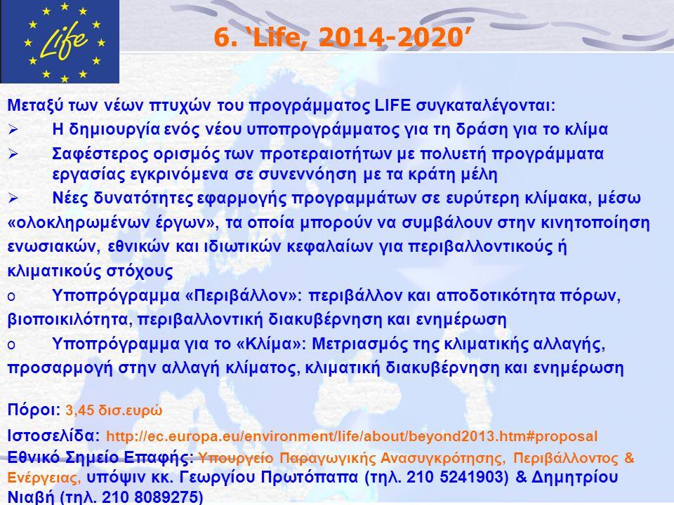 6. 'Life, 2014-2020' Μεταξύ των νέων πτυχών του προγράμματος LIFE συγκαταλέγονται:  Η δημιουργία ενός νέου υποπρογράμματος για τη δράση για το κλίμα