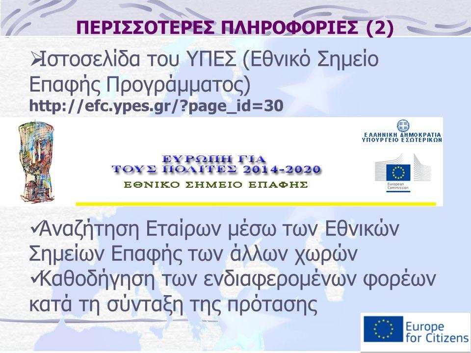 ΠΕΡΙΣΣΟΤΕΡΕΣ ΠΛΗΡΟΦΟΡΙΕΣ (2)  Ιστοσελίδα του ΥΠΕΣ (Εθνικό Σημείο Επαφής Προγράμματος) http://efc.ypes.gr/?page_id=30 Αναζήτηση Εταίρων μέσω των Εθνικών Σημείων Επαφής των άλλων χωρών Καθοδήγηση των ενδιαφερομένων φορέων κατά τη σύνταξη της πρότασης