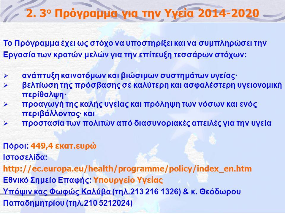 2. 3 ο Πρόγραμμα για την Υγεία 2014-2020 Το Πρόγραμμα έχει ως στόχο να υποστηρίξει και να συμπληρώσει την Εργασία των κρατών μελών για την επίτευξη τε