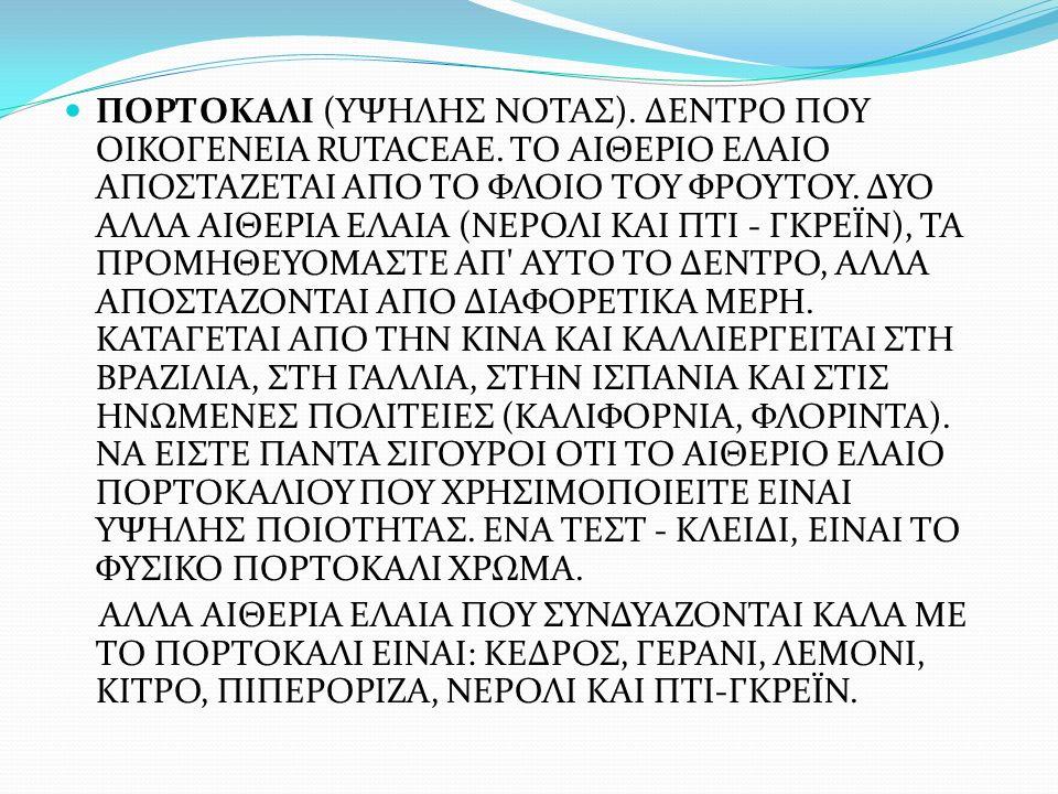 ΠΟΡΤΟΚΑΛΙ (ΥΨΗΛΗΣ ΝΟΤΑΣ). ΔΕΝΤΡΟ ΠΟΥ ΟΙΚΟΓΕΝΕΙΑ RUTACEAE. ΤΟ ΑΙΘΕΡΙΟ ΕΛΑΙΟ ΑΠΟΣΤΑΖΕΤΑΙ ΑΠΟ ΤΟ ΦΛΟΙΟ ΤΟΥ ΦΡΟΥΤΟΥ. ΔΥΟ ΑΛΛΑ ΑΙΘΕΡΙΑ ΕΛΑΙΑ (ΝΕΡΟΛΙ ΚΑΙ ΠΤ