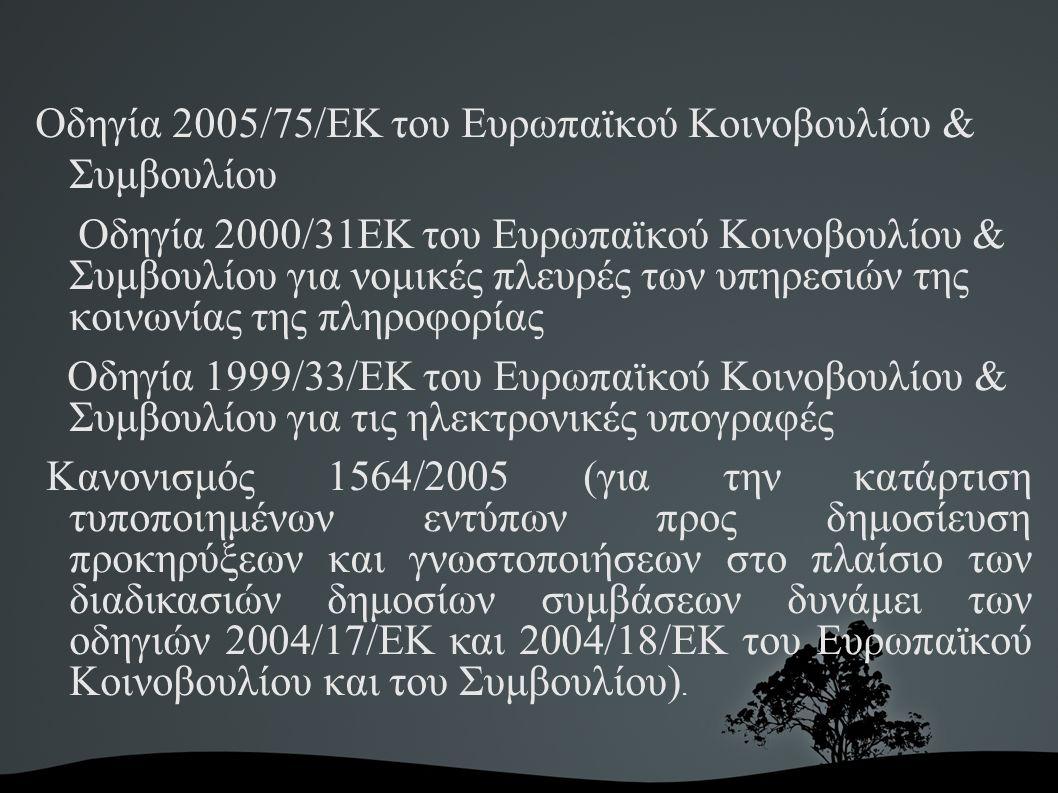 Οδηγία 2005/75/ΕΚ του Ευρωπαϊκού Κοινοβουλίου & Συμβουλίου Οδηγία 2000/31ΕΚ του Ευρωπαϊκού Κοινοβουλίου & Συμβουλίου για νομικές πλευρές των υπηρεσιών της κοινωνίας της πληροφορίας Οδηγία 1999/33/ΕΚ του Ευρωπαϊκού Κοινοβουλίου & Συμβουλίου για τις ηλεκτρονικές υπογραφές Κανονισμός 1564/2005 (για την κατάρτιση τυποποιημένων εντύπων προς δημοσίευση προκηρύξεων και γνωστοποιήσεων στο πλαίσιο των διαδικασιών δημοσίων συμβάσεων δυνάμει των οδηγιών 2004/17/EΚ και 2004/18/EΚ του Ευρωπαϊκού Κοινοβουλίου και του Συμβουλίου).