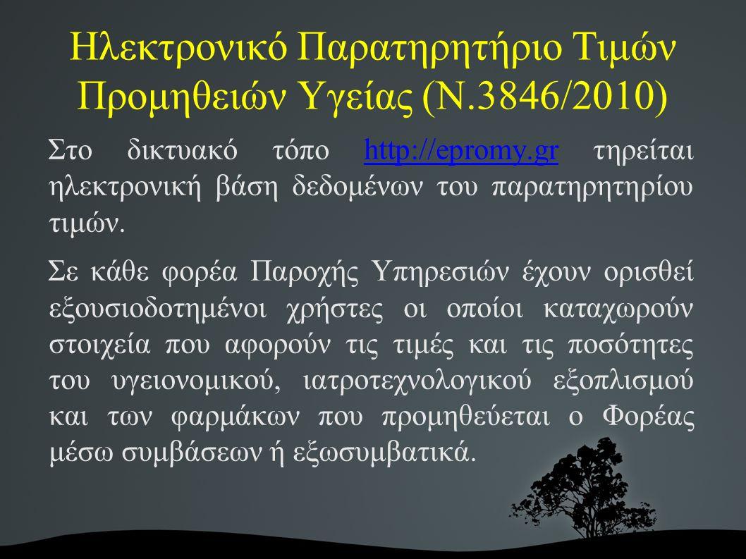 Ηλεκτρονικό Παρατηρητήριο Τιμών Προμηθειών Υγείας (Ν.3846/2010) Στο δικτυακό τόπο http://epromy.gr τηρείται ηλεκτρονική βάση δεδομένων του παρατηρητηρίου τιμών.http://epromy.gr Σε κάθε φορέα Παροχής Υπηρεσιών έχουν ορισθεί εξουσιοδοτημένοι χρήστες οι οποίοι καταχωρούν στοιχεία που αφορούν τις τιμές και τις ποσότητες του υγειονομικού, ιατροτεχνολογικού εξοπλισμού και των φαρμάκων που προμηθεύεται ο Φορέας μέσω συμβάσεων ή εξωσυμβατικά.