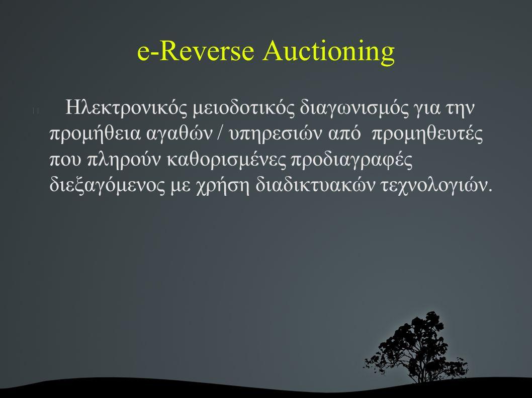 e-Reverse Auctioning Ηλεκτρονικός μειοδοτικός διαγωνισμός για την προμήθεια αγαθών / υπηρεσιών από προμηθευτές που πληρούν καθορισμένες προδιαγραφές διεξαγόμενος με χρήση διαδικτυακών τεχνολογιών.